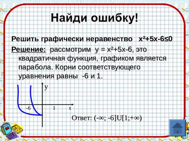 Решить графически неравенство х ² +5х-6≤0 Решение: рассмотрим у = х ² +5х-6, это квадратичная функция, графиком является парабола. Корни соответствующего уравнения равны -6 и 1.  у  -6  1 x  Ответ: (-∞; -6 ]U[ 1;+∞ )