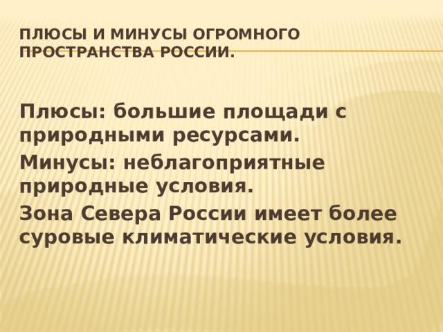 Плюсы и минусы огромного пространства России. Плюсы: большие площади с природными ресурсами. Минусы: неблагоприятные природные условия. Зона Севера России имеет более суровые климатические условия.