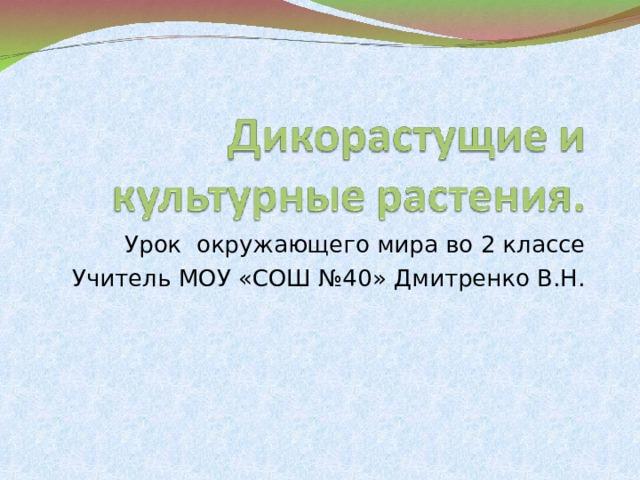 Урок окружающего мира во 2 классе Учитель МОУ «СОШ №40» Дмитренко В.Н.