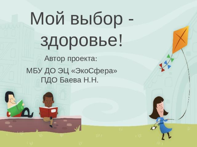 Мой выбор - здоровье ! Автор проекта :  МБУ ДО ЭЦ «ЭкоСфера» ПДО Баева Н.Н.