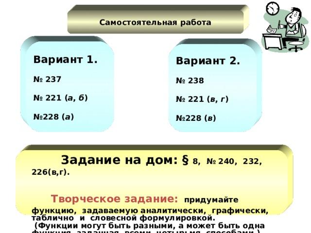 Самостоятельная работа В ариант 1.   № 23 7  № 2 21 ( а , б )   № 2 28 ( а ) В ариант 2.   № 2 38  № 2 21 ( в , г )   № 2 28 ( в )  Задание на дом: §  8, № 240, 232, 226(в,г).     Творческое задание:   придумайте  функцию,  задаваемую а налитически,  графически,  таблично  и  словесной формулировкой.  (Функции могут быть разными, а может быть одна функция, заданная  всеми  четырьмя  способами.)