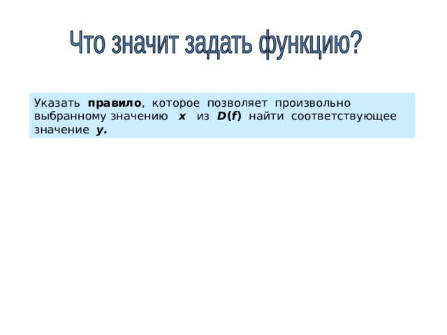 Указать правило , которое позволяет произвольно выбранному значению х из D ( f )   найти соответствующее значение у.
