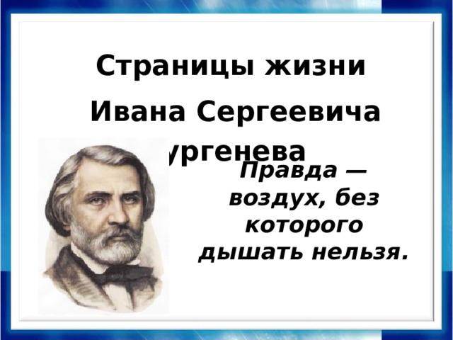 Страницы жизни Ивана Сергеевича Тургенева Правда — воздух, без которого дышать нельзя.