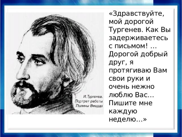 «Здравствуйте, мой дорогой Тургенев. Как Вы задерживаетесь с письмом! … Дорогой добрый друг, я протягиваю Вам свои руки и очень нежно люблю Вас… Пишите мне каждую неделю…»