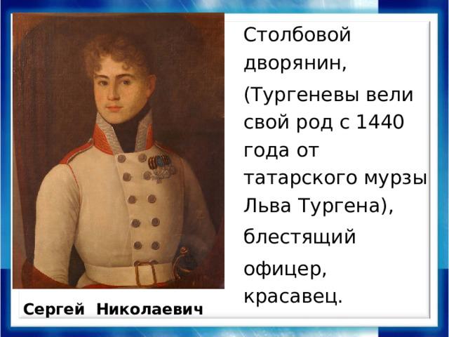 Столбовой дворянин, (Тургеневы вели свой род с 1440 года от татарского мурзы Льва Тургена), блестящий офицер, красавец. Сергей Николаевич