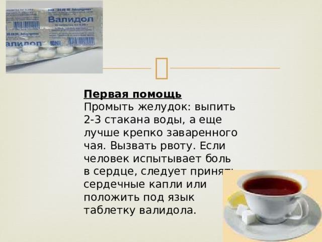 Первая помощь Промыть желудок: выпить 2-3 стакана воды, а еще лучше крепко заваренного чая. Вызвать рвоту. Если человек испытывает боль в сердце, следует принять сердечные капли или положить под язык таблетку валидола.