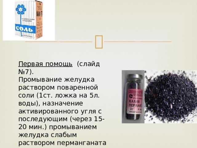 Первая помощь  (слайд №7). Промывание желудка раствором поваренной соли (1ст. ложка на 5л. воды), назначение активированного угля с последующим (через 15-20 мин.) промыванием желудка слабым раствором перманганата калия.