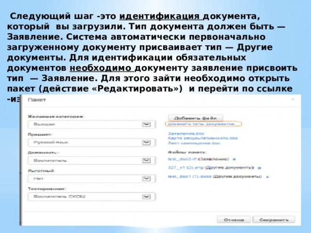 Следующий шаг -это идентификация документа, который вы загрузили. Тип документа должен быть — Заявление. Система автоматически первоначально загруженному документу присваивает тип — Другие документы. Для идентификации обязательных документов необходимо документу заявление присвоить тип — Заявление. Для этого зайти необходимо открыть пакет (действие «Редактировать») и перейти по ссылке -изменить тип документа -