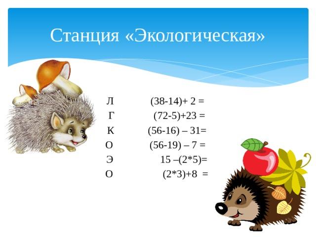 Станция «Экологическая» Л  (38-14)+ 2 =  Г (72-5)+23 =  К (56-16) – 31=  О  (56-19) – 7 = Э  15 –(2*5)=  О  (2*3)+8 =