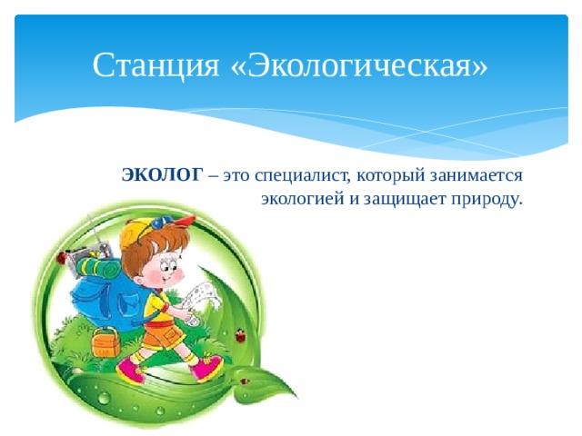 Станция «Экологическая» ЭКОЛОГ – это специалист, который занимается экологией и защищает природу.