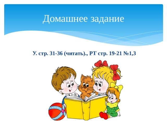 Домашнее задание  У. стр. 31-36 (читать)., РТ стр. 19-21 №1,3