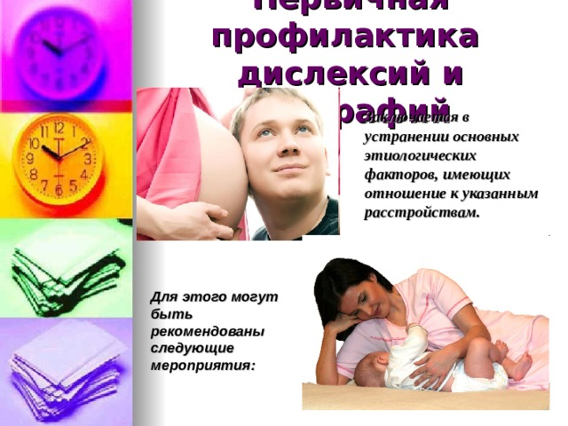 Первичная профилактика  дислексий и дисграфий  Заключается в устранении основных этиологических факторов, имеющих отношение к указанным расстройствам. Для этого могут быть рекомендованы следующие мероприятия: