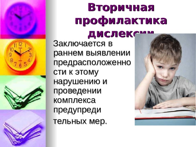 Вторичная профилактика дислексии    Заключается в раннем выявлении предрасположенности к этому нарушению и проведении комплекса предупреди  тельных мер.