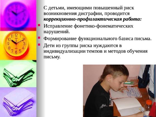 С детьми, имеющими повышенный риск возникновения дисграфии, проводится коррекционно-профилактическая работа: