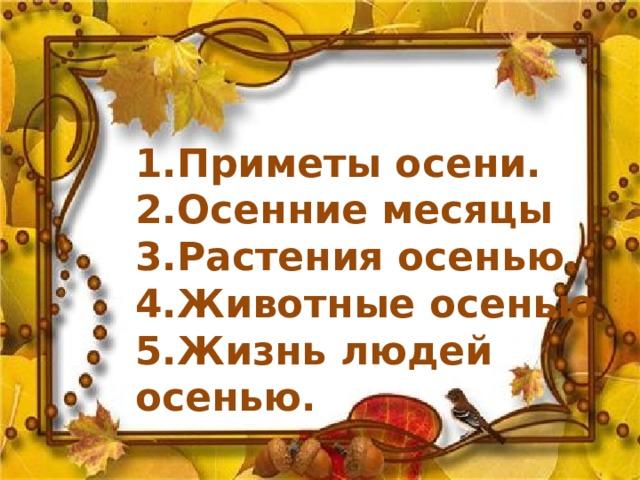 1.Приметы осени. 2.Осенние месяцы 3.Растения осенью. 4.Животные осенью 5.Жизнь людей осенью.