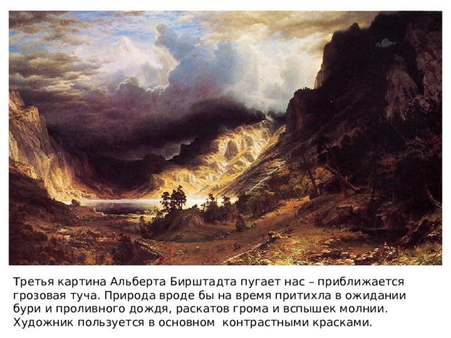 Третья картина Альберта Бирштадта пугает нас – приближается грозовая туча. Природа вроде бы на время притихла в ожидании бури и проливного дождя, раскатов грома и вспышек молнии. Художник пользуется в основном контрастными красками.