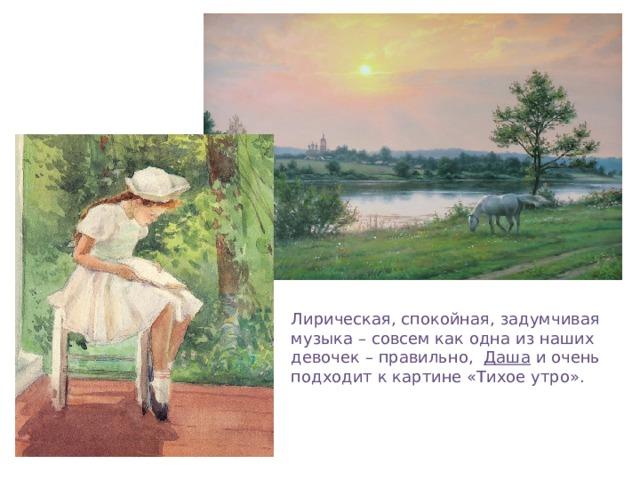Лирическая, спокойная, задумчивая музыка – совсем как одна из наших девочек – правильно, Даша и очень подходит к картине «Тихое утро».