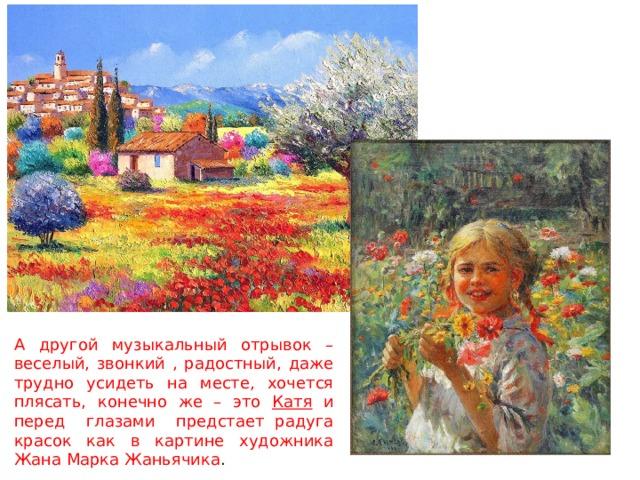 А другой музыкальный отрывок – веселый, звонкий , радостный, даже трудно усидеть на месте, хочется плясать, конечно же – это Катя и перед глазами предстает радуга красок как в картине художника Жана Марка Жаньячика .