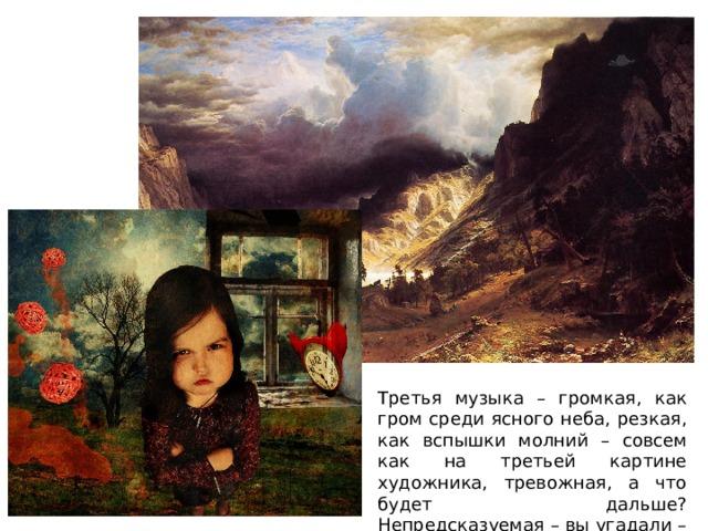 Третья музыка – громкая, как гром среди ясного неба, резкая, как вспышки молний – совсем как на третьей картине художника, тревожная, а что будет дальше? Непредсказуемая – вы угадали – это Оля.