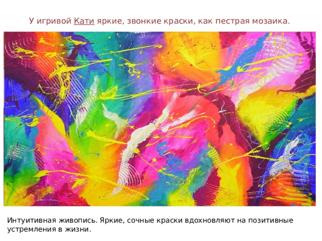 У игривой Кати яркие, звонкие краски, как пестрая мозаика. Интуитивная живопись. Яркие, сочные краски вдохновляют на позитивные устремления в жизни.
