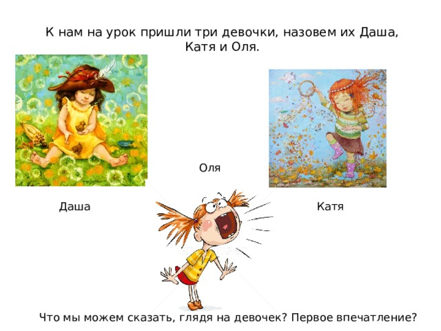К нам на урок пришли три девочки, назовем их Даша, Катя и Оля. Оля  Даша Катя Что мы можем сказать, глядя на девочек? Первое впечатление?