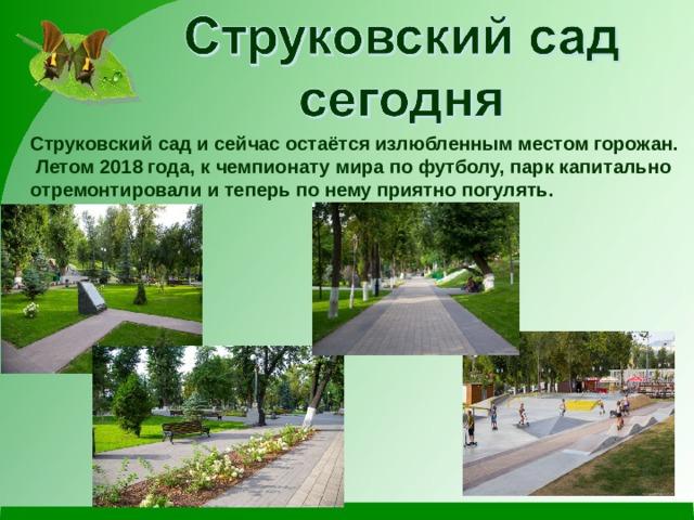 Струковский сад и сейчас остаётся излюбленным местом горожан.  Летом 2018 года, к чемпионату мира по футболу, парк капитально отремонтировали и теперь по нему приятно погулять.