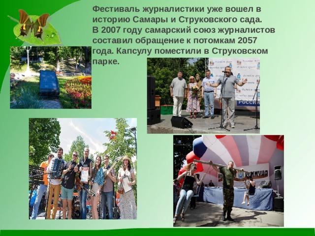 Фестиваль журналистики уже вошел в историю Самары иСтруковскогосада. В 2007 году самарский союз журналистов составил обращение к потомкам 2057 года. Капсулу поместили в Струковском парке.