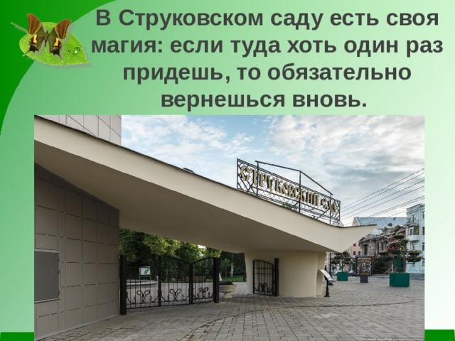 ВСтруковскомсадуесть своя магия: если туда хоть один раз придешь, то обязательно вернешься вновь.