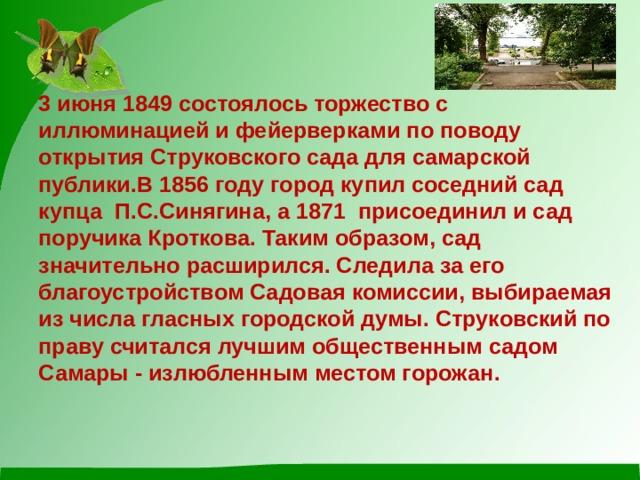 3 июня1849состоялось торжество с иллюминацией и фейерверками по поводу открытия Струковского сада для самарской публики.В1856 году город купил соседний сад купца П.С.Синягина, а 1871присоединил и сад поручика Кроткова. Таким образом, сад значительно расширился. Следила за его благоустройством Садовая комиссии, выбираемая из числа гласных городской думы. Струковский по праву считался лучшим общественным садом Самары - излюбленным местом горожан.