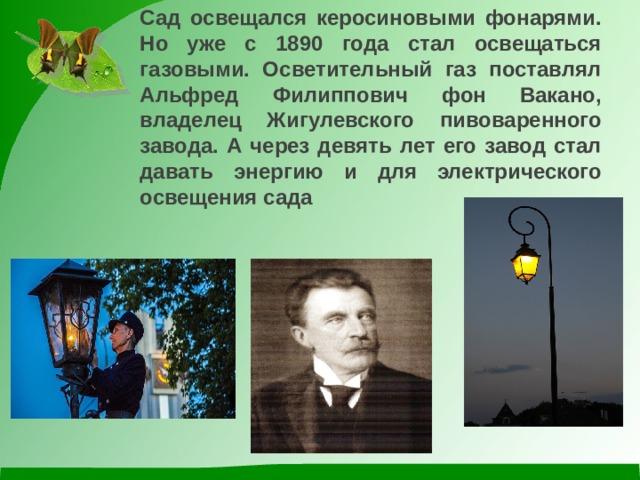Сад освещался керосиновыми фонарями. Но уже с 1890 года стал освещаться газовыми. Осветительный газ поставлял Альфред Филиппович фон Вакано, владелец Жигулевского пивоваренного завода. А через девять лет его завод стал давать энергию и для электрического освещения сада