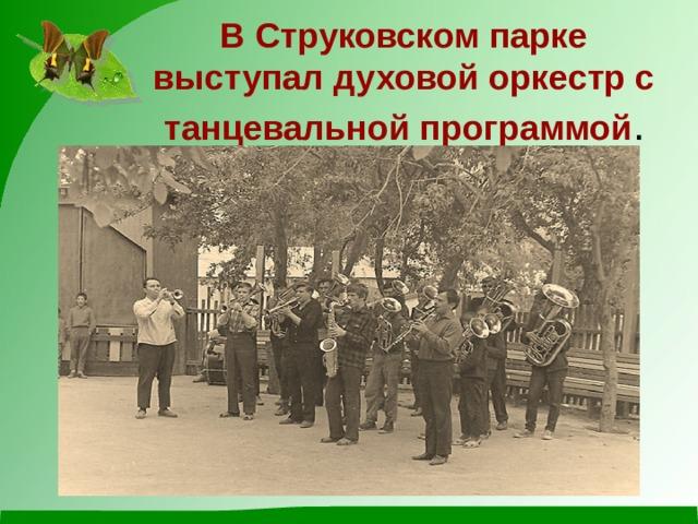 В Струковском парке выступал духовой оркестр с танцевальной программой .