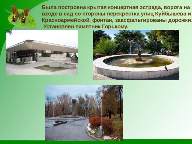 Была построена крытая концертная эстрада, ворота на входе в сад со стороны перекрёстка улиц Куйбышева и Красноармейской, фонтан, заасфальтированы дорожки.  Установлен памятник Горькому.