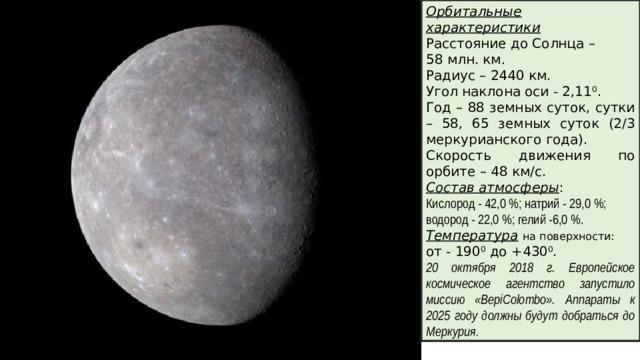 Орбитальные характеристики Расстояние до Солнца – 58 млн. км. Радиус – 2440 км. Угол наклона оси - 2,11 0 . Год – 88 земных суток, сутки – 58, 65 земных суток (2/3 меркурианского года). Скорость движения по орбите – 48 км/с. Состав атмосферы : Кислород - 42,0%; натрий - 29,0%; водород - 22,0%; гелий -6,0%. Температура  на поверхности: от - 190 0 до +430 0 . 20 октября 2018 г. Европейское космическое агентство запустило миссию «BepiColombo». Аппараты к 2025 году должны будут добраться до Меркурия.