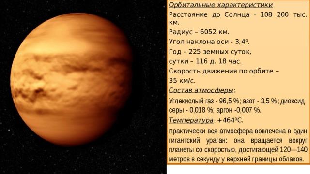Орбитальные характеристики Расстояние до Солнца - 108 200 тыс. км. Радиус – 6052 км. Угол наклона оси - 3,4 0 . Год – 225 земных суток, сутки – 116 д. 18 час. Скорость движения по орбите – 35 км/с. Состав атмосферы : Углекислый газ - 96,5%; азот - 3,5%; диоксид серы - 0,018%; аргон -0,007%. Температура : +464 0 С. П рактически вся атмосфера вовлечена в один гигантский ураган: она вращается вокруг планеты со скоростью, достигающей 120—140 метров в секунду у верхней границы облаков .
