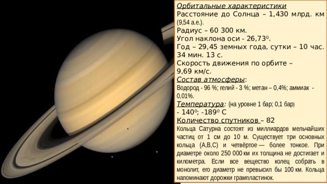 Орбитальные характеристики Расстояние до Солнца – 1,430 млрд. км (9,54 а.е.). Радиус – 60 300 км. Угол наклона оси - 26,73 0 . Год – 29,45 земных года, сутки – 10 час. 34 мин. 13 с. Скорость движения по орбите – 9,69 км/с. Состав атмосферы : Водород - 96%; гелий - 3%; метан – 0,4%; аммиак - 0,01%. Температура :  (на уровне 1 бар; 0,1 бар )  - 140 0 ; -189 0 С Количество спутников – 82 Кольца Сатурна состоят из миллиардов мельчайших частиц от 1 см до 10 м. Существует три основных кольца (А,В,С) и четвёртое— более тонкое. При диаметре около 250 000км их толщина не достигает и километра. Если все вещество колец собрать в монолит, его диаметр не превысил бы 100км. Кольца напоминают дорожки грампластинок.