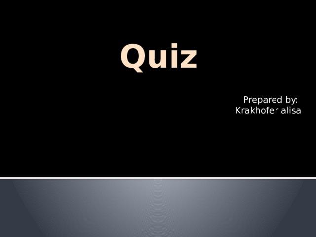 Quiz Prepared by: Krakhofer alisa