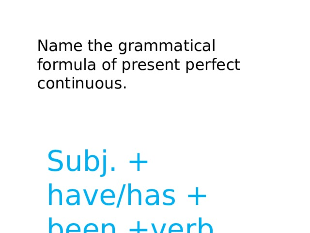 Name the grammatical formula of present perfect continuous. Subj. + have/has + been +verb ing