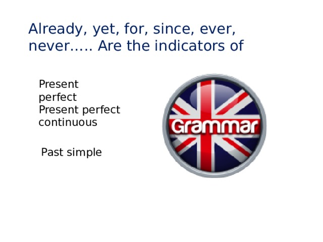 Already, yet, for, since, ever, never….. Are the indicators of Present perfect Present perfect continuous Past simple