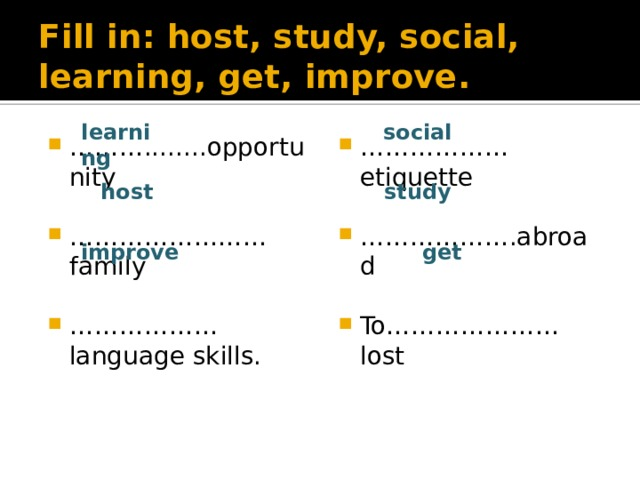 Fill in: host, study, social, learning, get, improve. social learning ……………… etiquette ……… ........opportunity ……………… .abroad …………………… family ……………… language skills. To…………………lost host study improve get