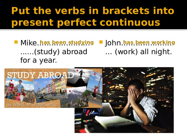 Put the verbs in brackets into present perfect continuous Mike………………….......(study) abroad for a year. John…………………… (work) all night. has been studying has been working