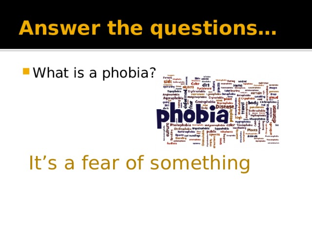 Answer the questions… What is a phobia? It's a fear of something