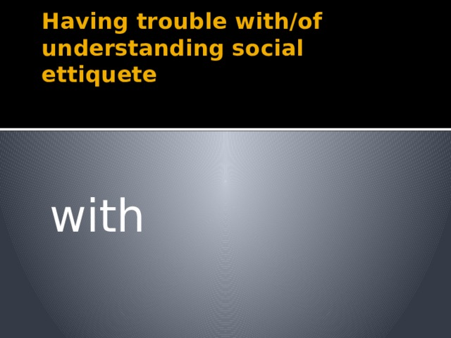 Having trouble with/of understanding social ettiquete with