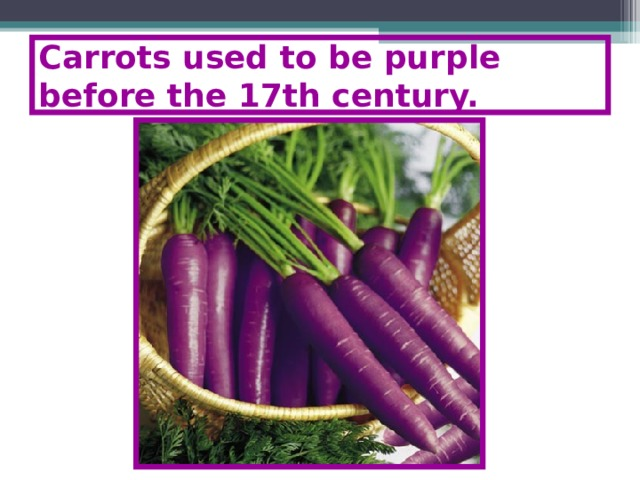 Carrots used to be purple before the 17th century.