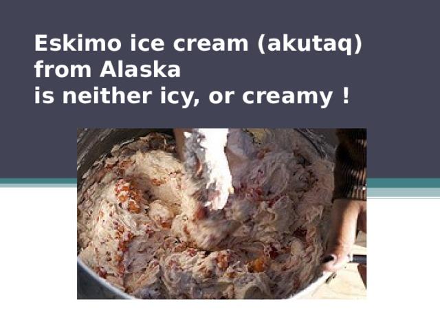 Eskimo ice cream (akutaq)  from Alaska  is neither icy, or creamy !