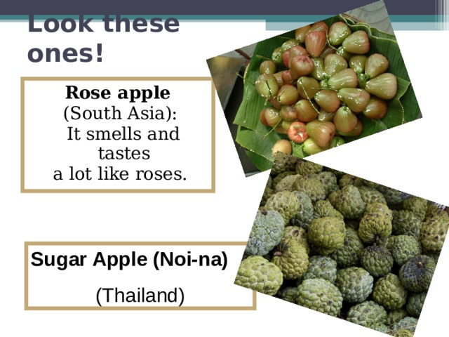 Look these ones! Rose apple  (South Asia):  It smells and tastes a lot like roses. Sugar Apple (Noi-na)   (Thailand)