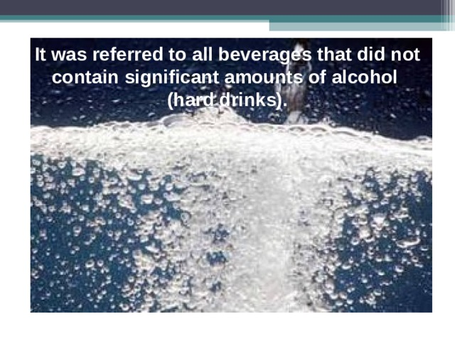 It was referred to all beverages that did not contain significant amounts of alcohol  (hard drinks).