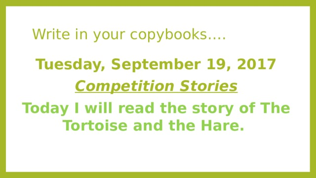 Write in your copybooks…. Tuesday, September 19, 2017 Competition Stories Today I will read the story of The Tortoise and the Hare.
