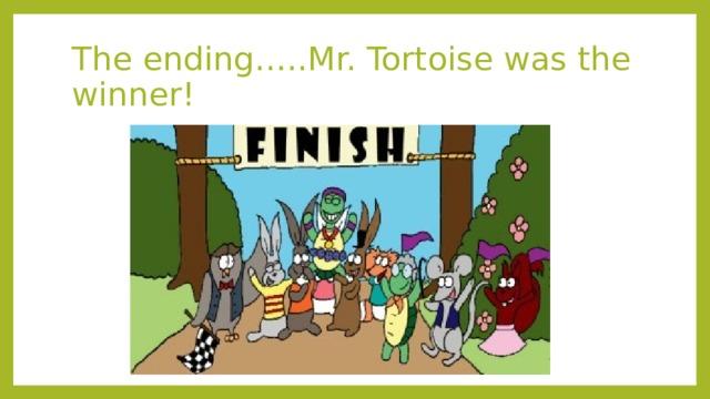 The ending…..Mr. Tortoise was the winner!