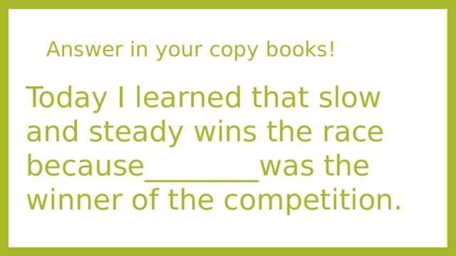 Answer in your copy books! Today I learned that slow and steady wins the race because________was the winner of the competition.