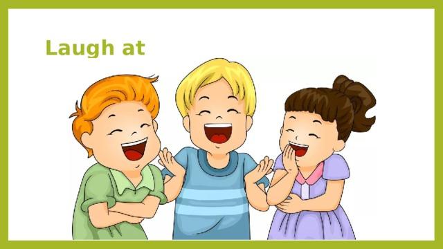 Laugh at